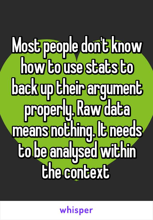 Most people don't know how to use stats to back up their argument properly. Raw data means nothing. It needs to be analysed within the context