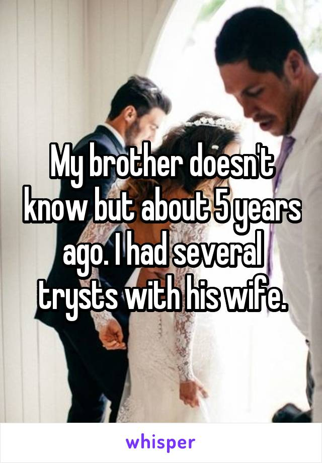 My brother doesn't know but about 5 years ago. I had several trysts with his wife.
