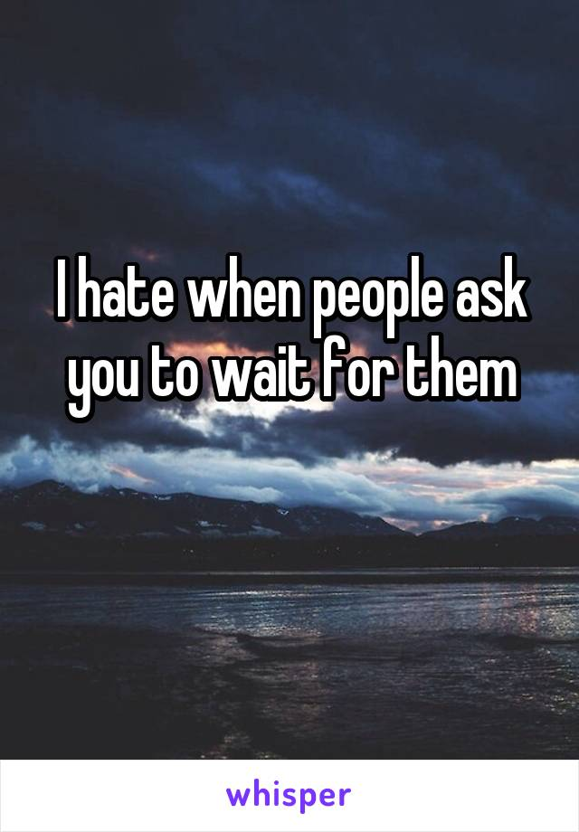 I hate when people ask you to wait for them