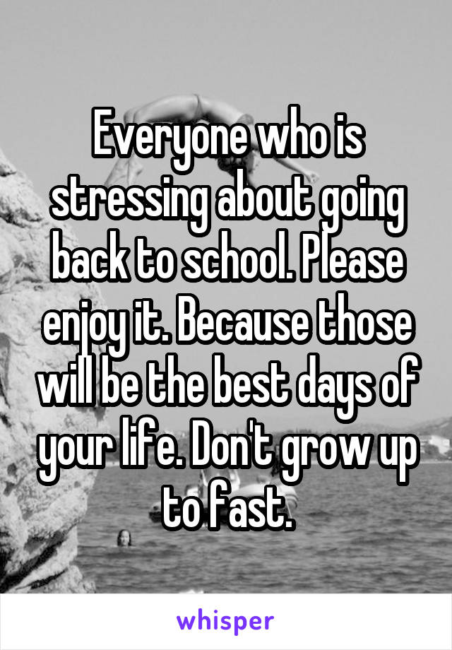 Everyone who is stressing about going back to school. Please enjoy it. Because those will be the best days of your life. Don't grow up to fast.