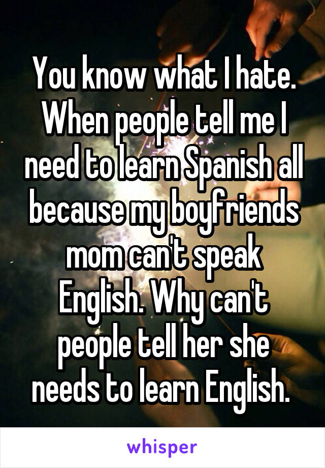 You know what I hate. When people tell me I need to learn Spanish all because my boyfriends mom can't speak English. Why can't people tell her she needs to learn English.