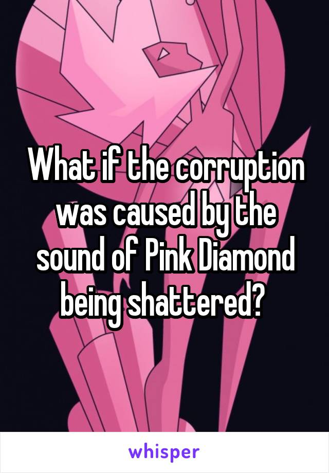 What if the corruption was caused by the sound of Pink Diamond being shattered?