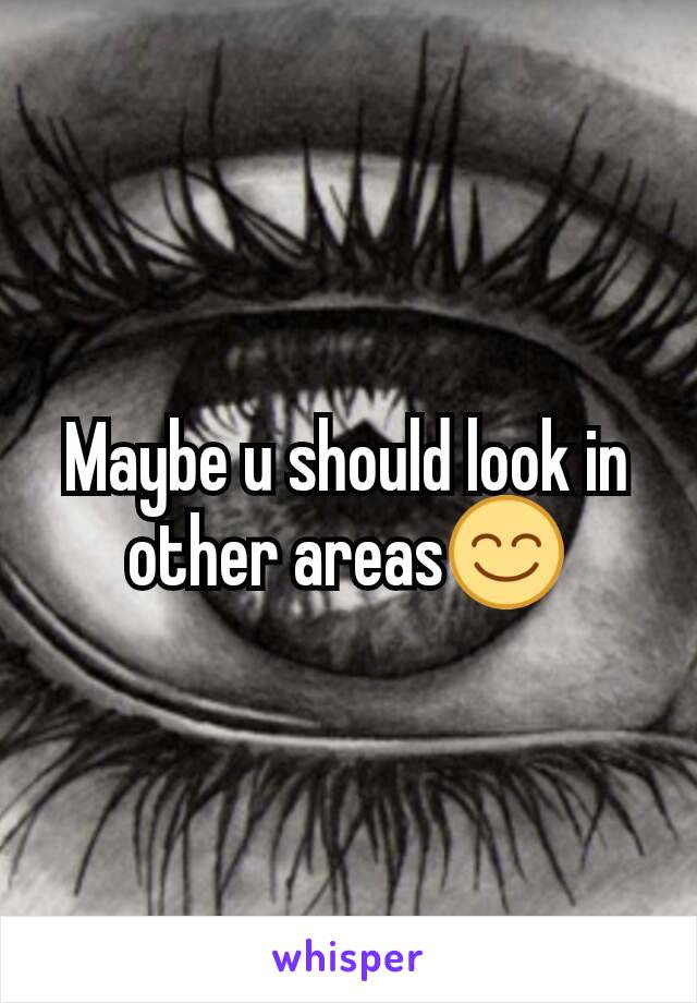Maybe u should look in other areas😊