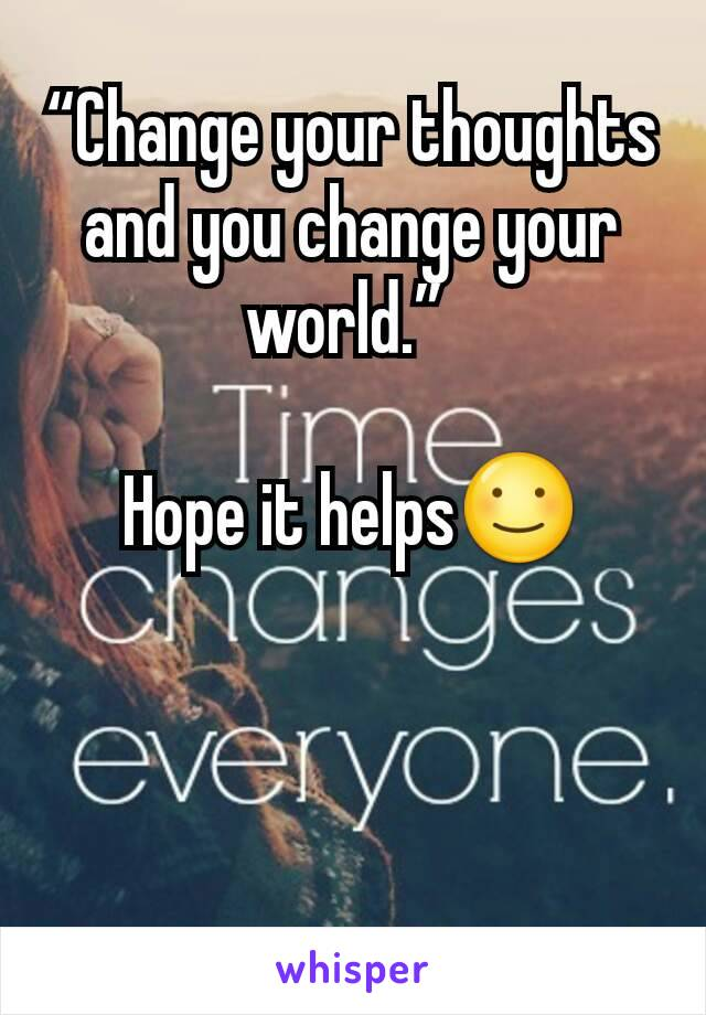 """Change your thoughts and you change your world.""   Hope it helps☺"