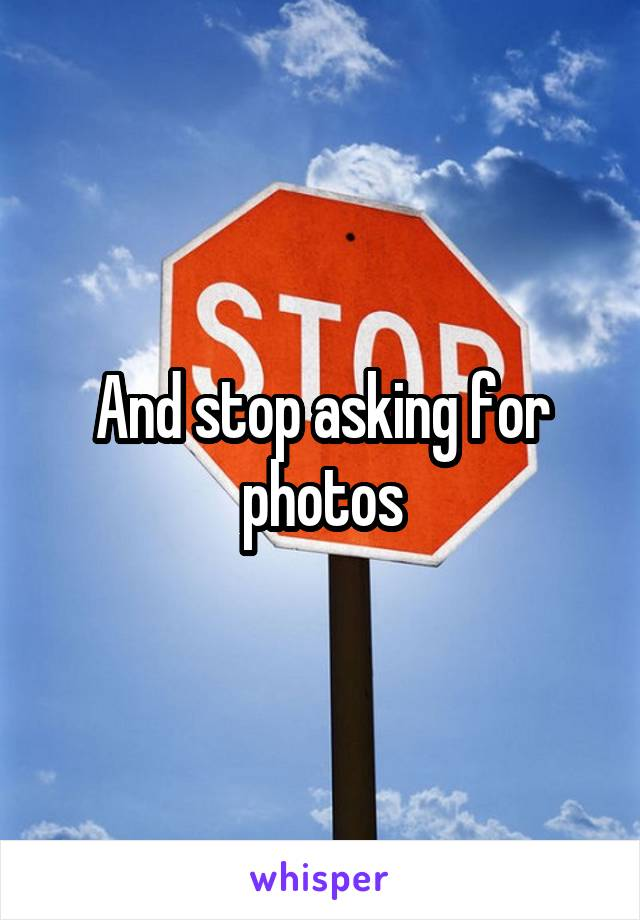 And stop asking for photos