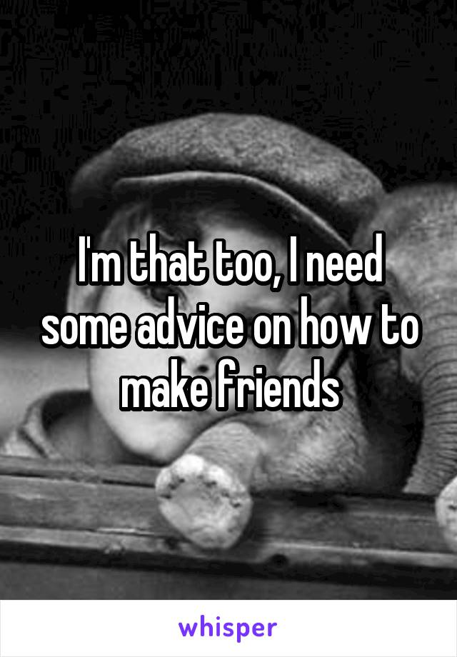 I'm that too, I need some advice on how to make friends