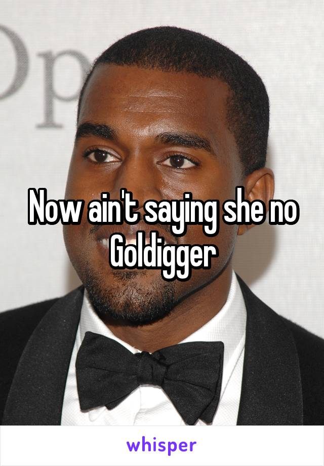Now ain't saying she no Goldigger