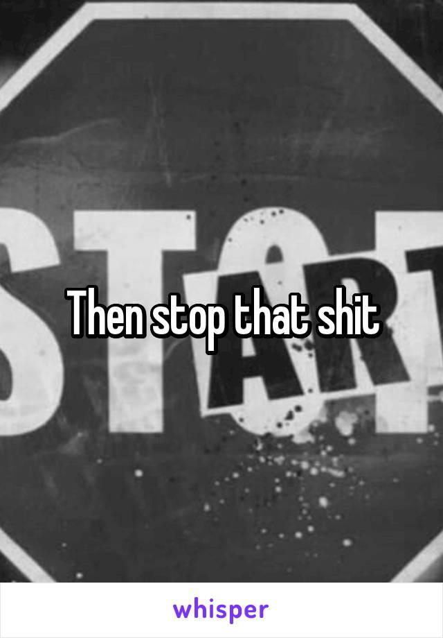 Then stop that shit
