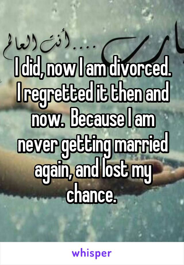I did, now I am divorced. I regretted it then and now.  Because I am never getting married again, and lost my chance.