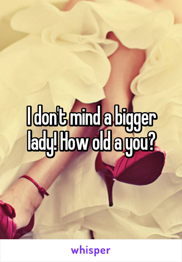 I don't mind a bigger lady! How old a you?