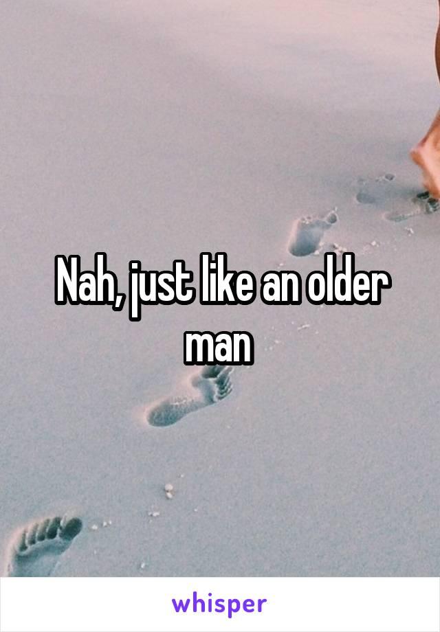 Nah, just like an older man