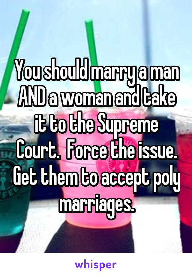You should marry a man AND a woman and take it to the Supreme Court.  Force the issue. Get them to accept poly marriages.