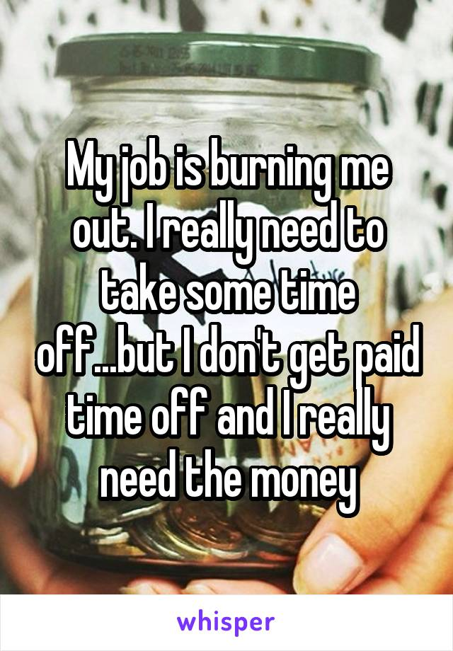 My job is burning me out. I really need to take some time off...but I don't get paid time off and I really need the money