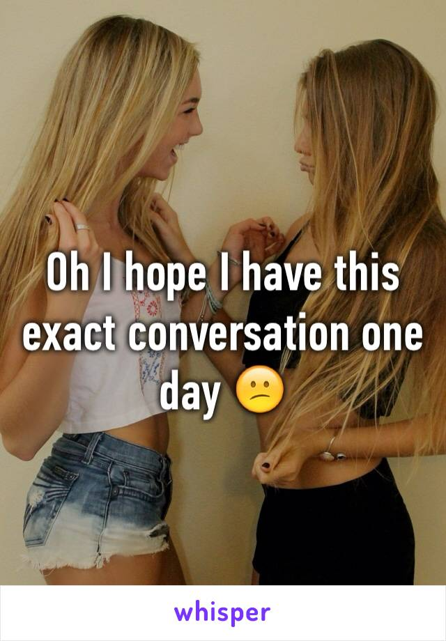 Oh I hope I have this exact conversation one day 😕