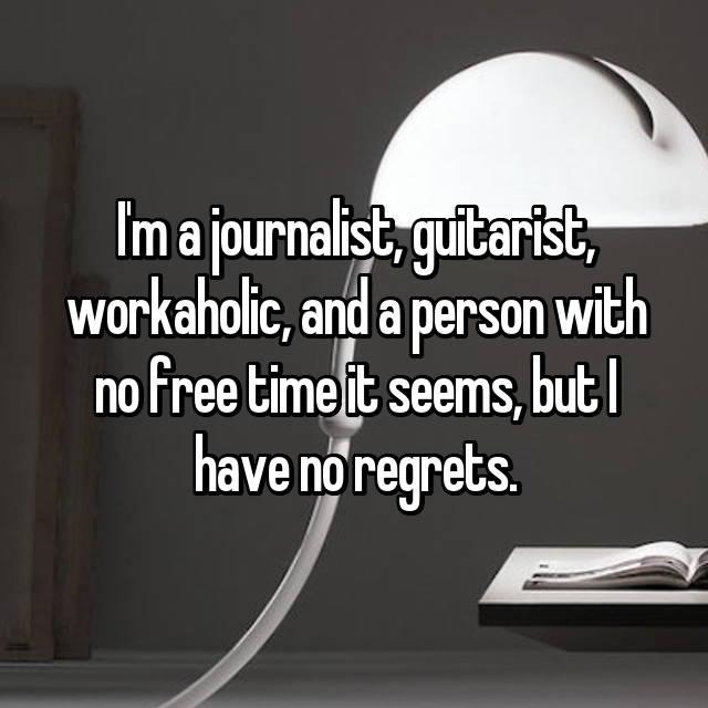I'm a journalist, guitarist, workaholic, and a person with no free time it seems, but I have no regrets.