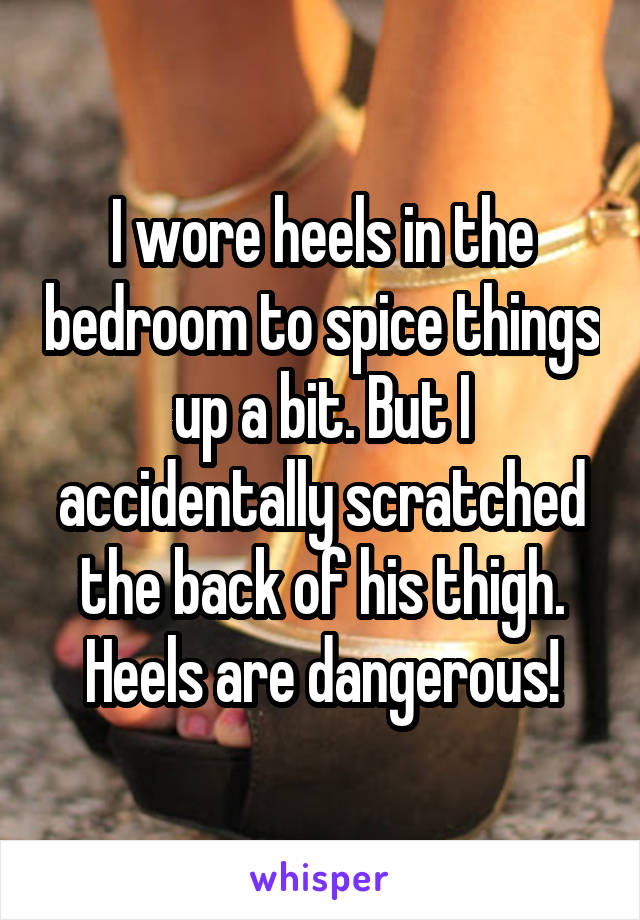 I wore heels in the bedroom to spice things up a bit. But I accidentally scratched the back of his thigh. Heels are dangerous!