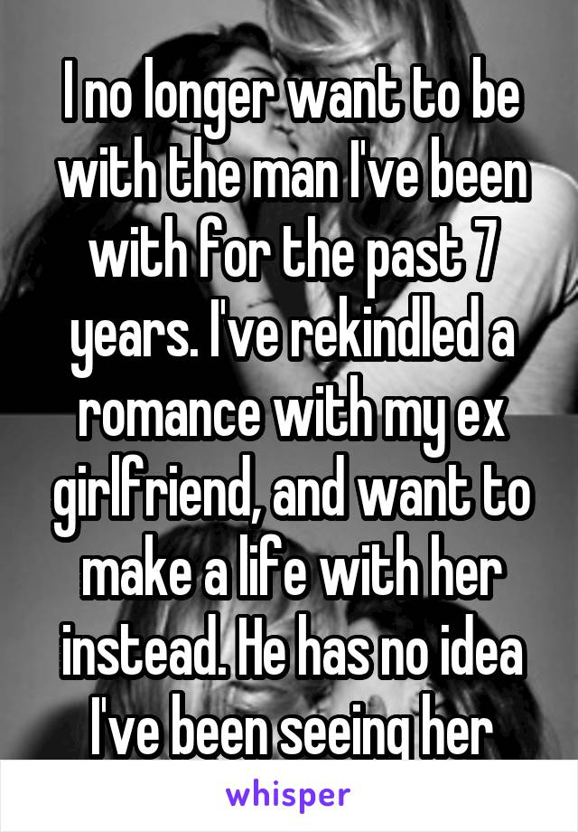 I no longer want to be with the man I've been with for the past 7 years. I've rekindled a romance with my ex girlfriend, and want to make a life with her instead. He has no idea I've been seeing her