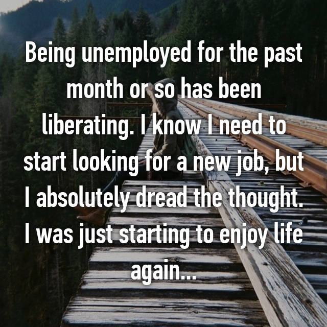 Being unemployed for the past month or so has been liberating. I know I need to start looking for a new job, but I absolutely dread the thought. I was just starting to enjoy life again...