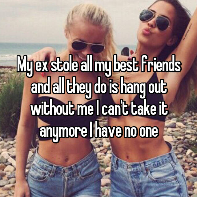 My ex stole all my best friends and all they do is hang out without me I can't take it anymore I have no one 😞