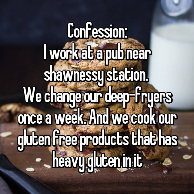 Confession: I work at a pub near shawnessy station.  We change our deep-fryers once a week. And we cook our gluten free products that has heavy gluten in it