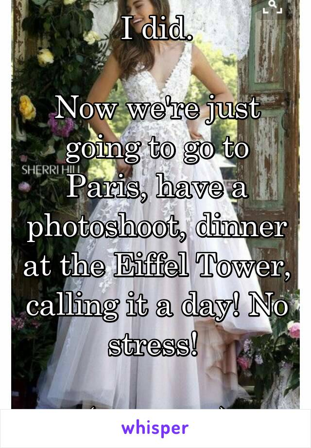 I did.  Now we're just going to go to Paris, have a photoshoot, dinner at the Eiffel Tower, calling it a day! No stress!   (My dress)