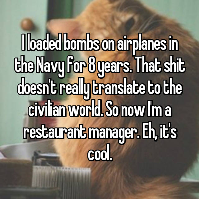 I loaded bombs on airplanes in the Navy for 8 years. That shit doesn't really translate to the civilian world. So now I'm a restaurant manager. Eh, it's cool.