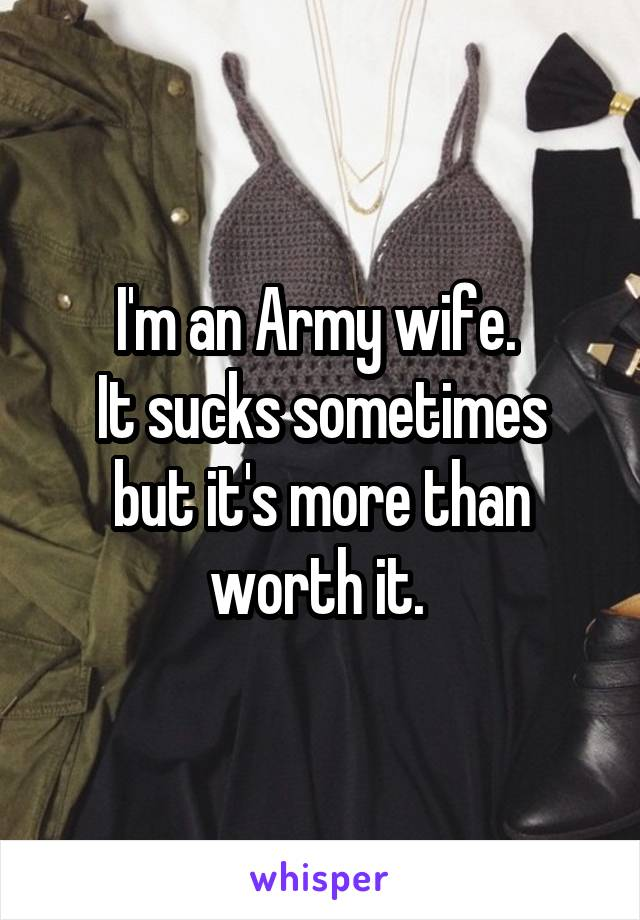 I'm an Army wife.  It sucks sometimes but it's more than worth it.