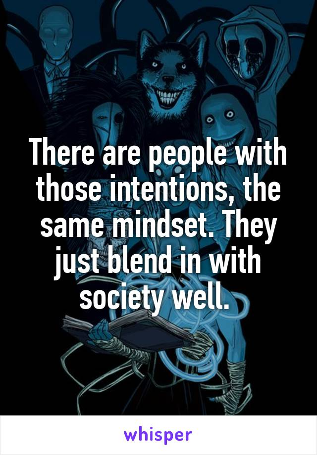 There are people with those intentions, the same mindset. They just blend in with society well.