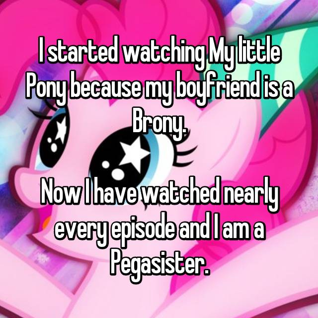 I started watching My little Pony because my boyfriend is a Brony.  Now I have watched nearly every episode and I am a Pegasister.