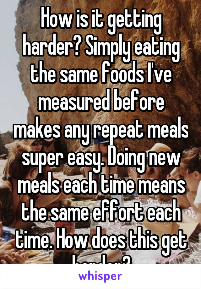 How is it getting harder? Simply eating the same foods I've measured before makes any repeat meals super easy. Doing new meals each time means the same effort each time. How does this get harder?