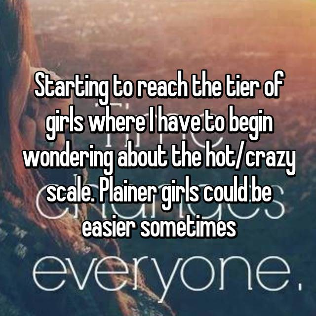 Starting to reach the tier of girls where I have to begin wondering about the hot/crazy scale. Plainer girls could be easier sometimes 😂