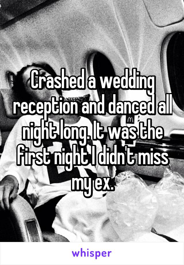 Crashed a wedding reception and danced all night long. It was the first night I didn't miss my ex.