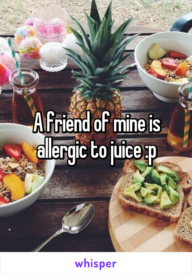 A friend of mine is allergic to juice :p