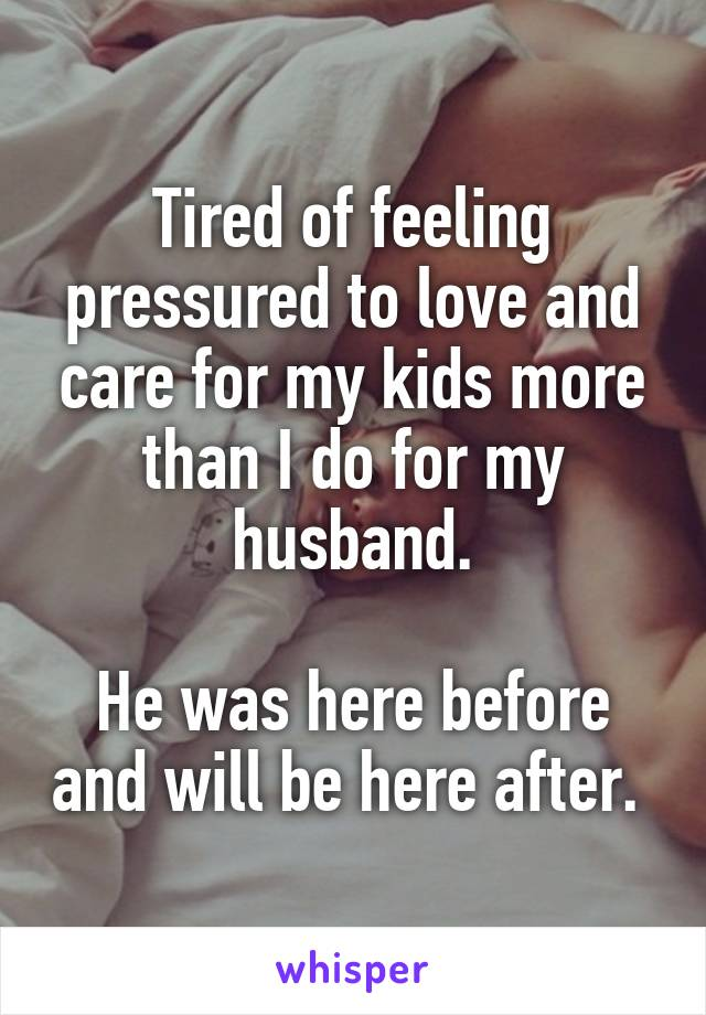 Tired of feeling pressured to love and care for my kids more than I do for my husband.  He was here before and will be here after.