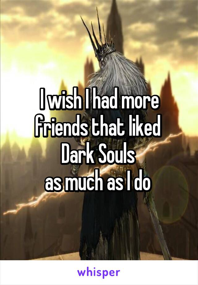 I wish I had more friends that liked  Dark Souls  as much as I do