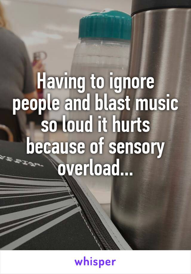 Having to ignore people and blast music so loud it hurts because of sensory overload...
