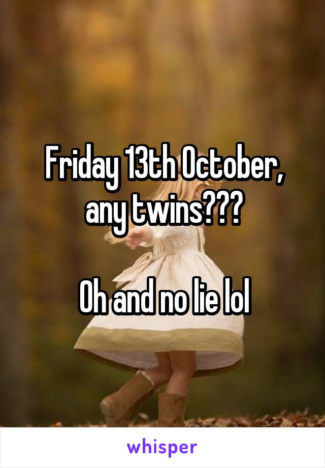 Friday 13th October, any twins???  Oh and no lie lol