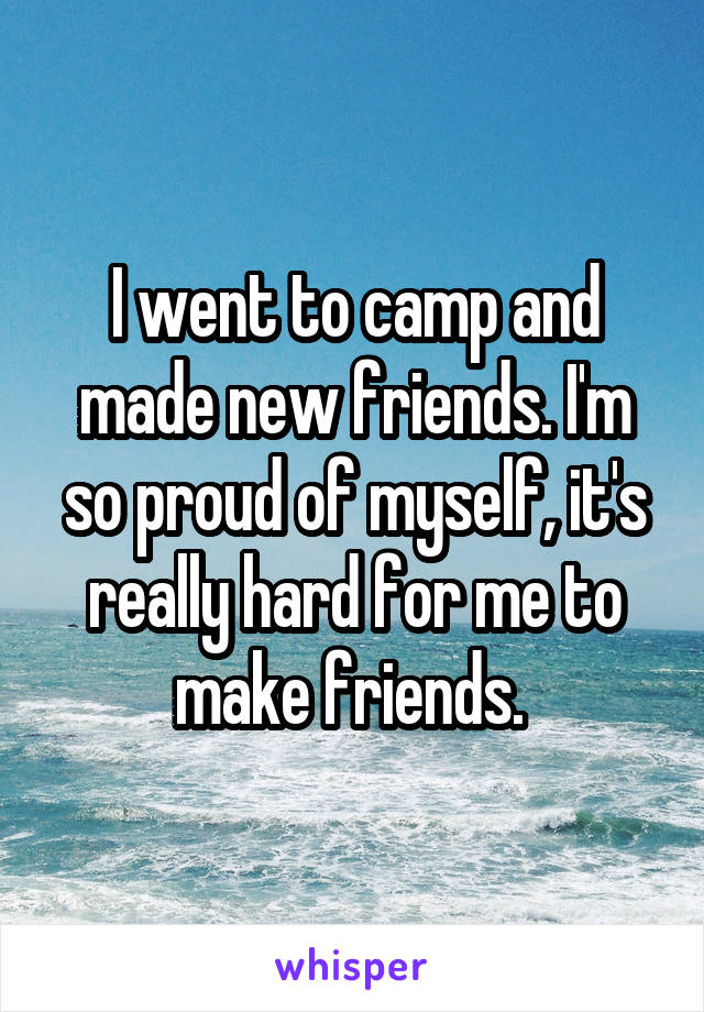 I went to camp and made new friends. I'm so proud of myself, it's really hard for me to make friends.