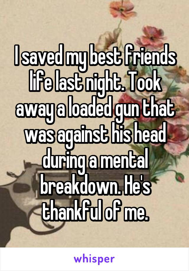I saved my best friends life last night. Took away a loaded gun that was against his head during a mental breakdown. He's thankful of me.