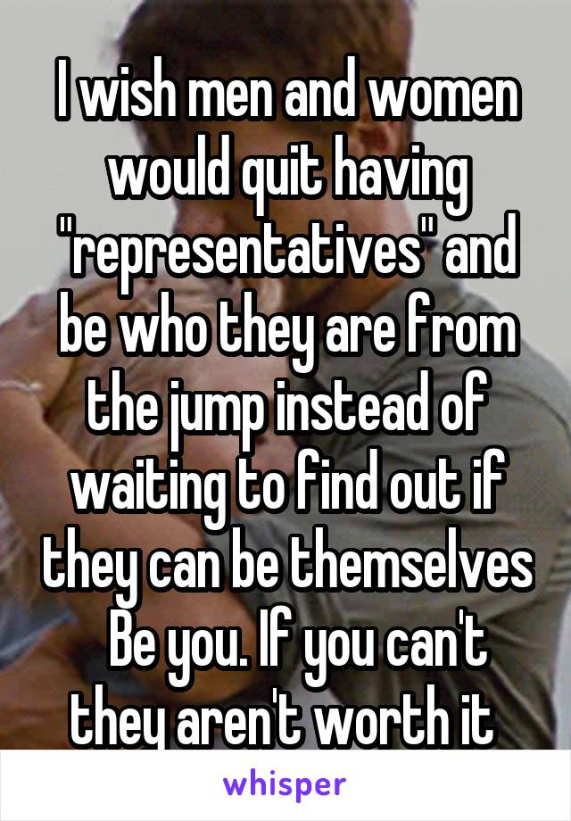 "I wish men and women would quit having ""representatives"" and be who they are from the jump instead of waiting to find out if they can be themselves   Be you. If you can't they aren't worth it"