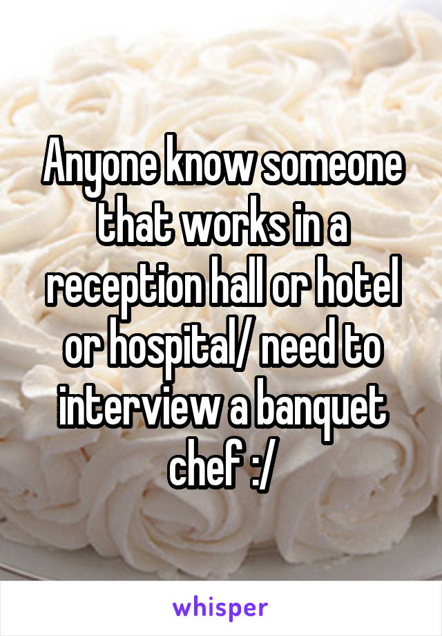 Anyone know someone that works in a reception hall or hotel or hospital/ need to interview a banquet chef :/