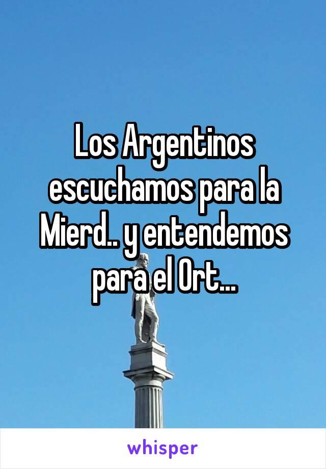 Los Argentinos escuchamos para la Mierd.. y entendemos para el Ort...