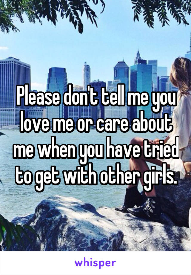 Please don't tell me you love me or care about me when you have tried to get with other girls.