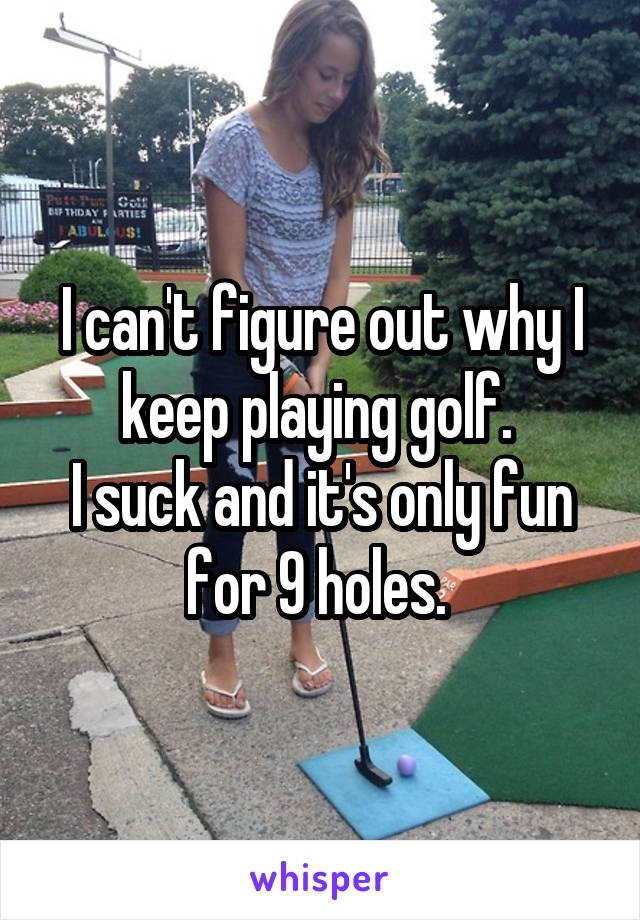 I can't figure out why I keep playing golf.  I suck and it's only fun for 9 holes.