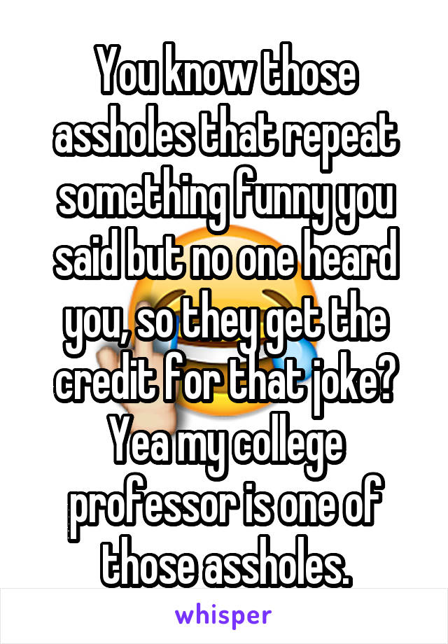 You know those assholes that repeat something funny you said but no one heard you, so they get the credit for that joke? Yea my college professor is one of those assholes.