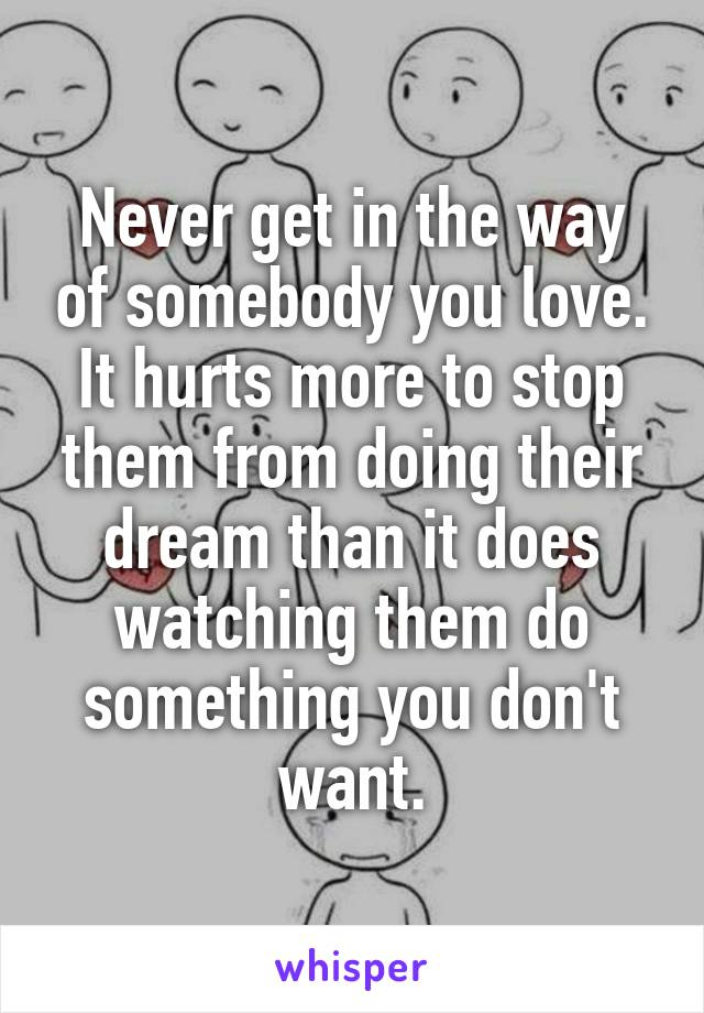 Never get in the way of somebody you love. It hurts more to stop them from doing their dream than it does watching them do something you don't want.