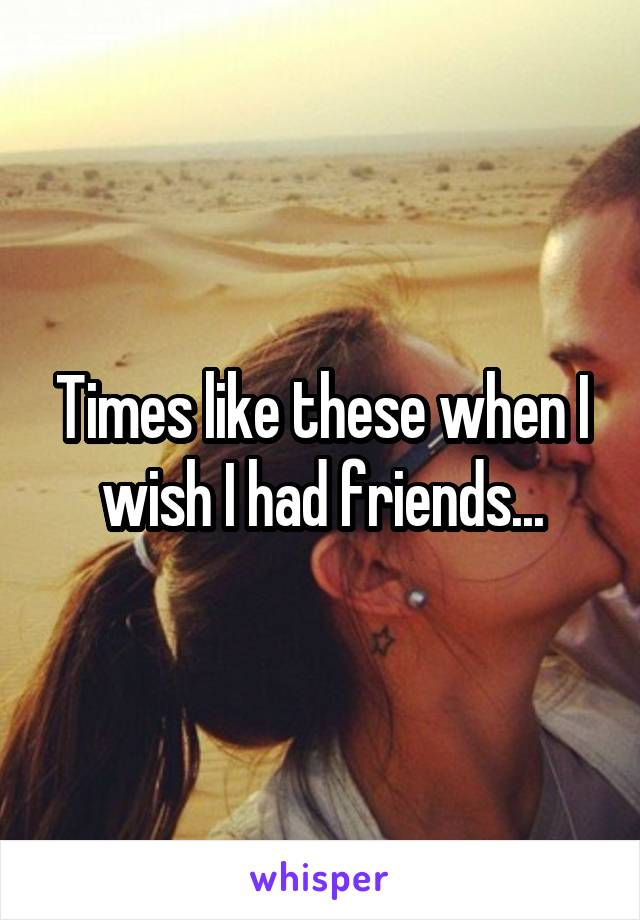 Times like these when I wish I had friends...
