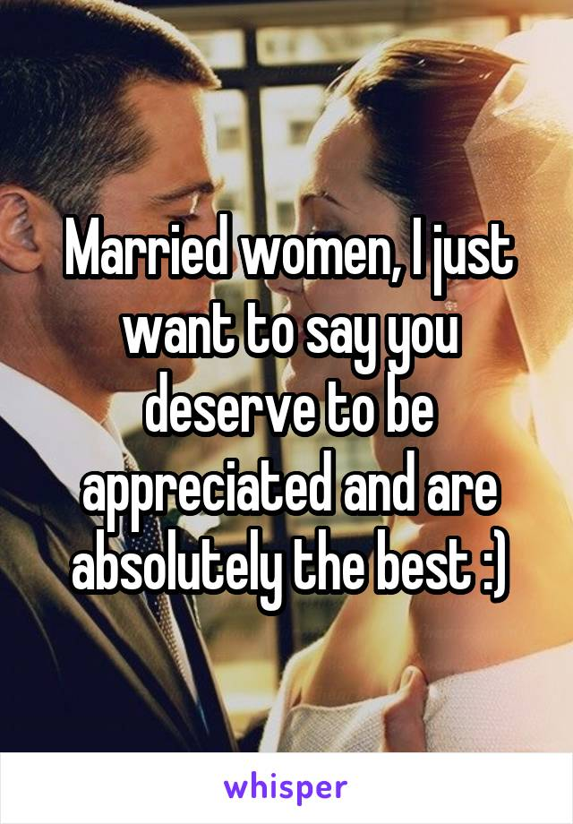 Married women, I just want to say you deserve to be appreciated and are absolutely the best :)