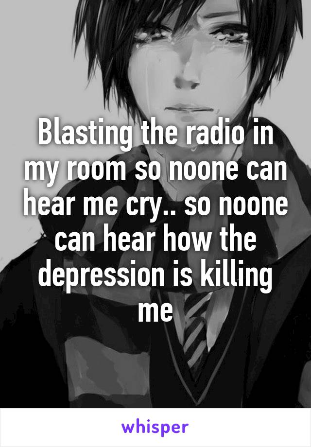 Blasting the radio in my room so noone can hear me cry.. so noone can hear how the depression is killing me