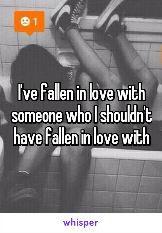 I've fallen in love with someone who I shouldn't have fallen in love with